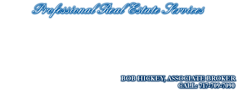 Professional Real Estate Services, BOB HICKEY, ASSOCIATE BROKER, CALL: 717-709-7090